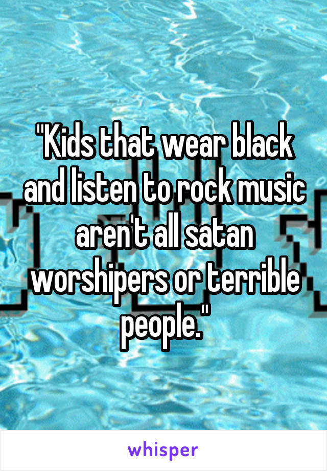 """""""Kids that wear black and listen to rock music aren't all satan worshipers or terrible people."""""""