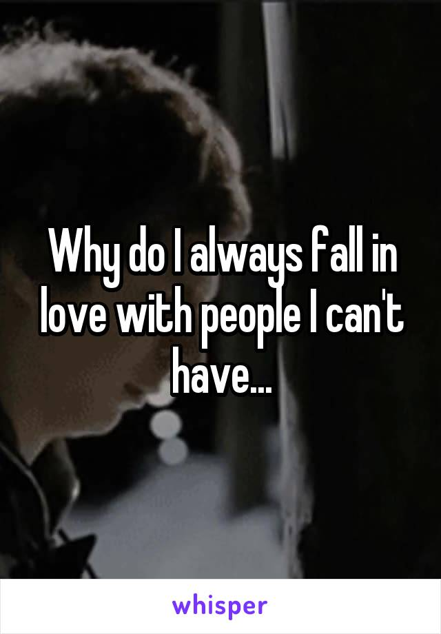 Why do I always fall in love with people I can't have...
