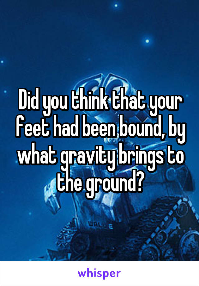 Did you think that your feet had been bound, by what gravity brings to the ground?