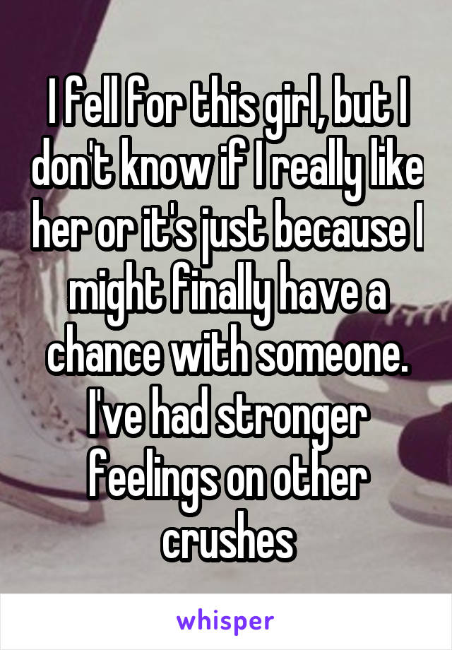 I fell for this girl, but I don't know if I really like her or it's just because I might finally have a chance with someone. I've had stronger feelings on other crushes