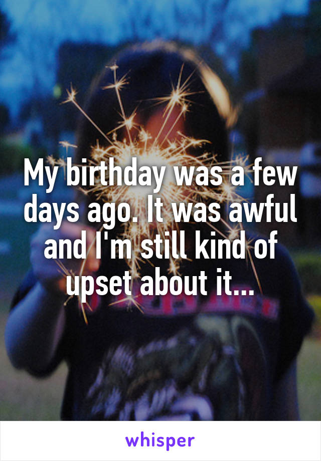 My birthday was a few days ago. It was awful and I'm still kind of upset about it...