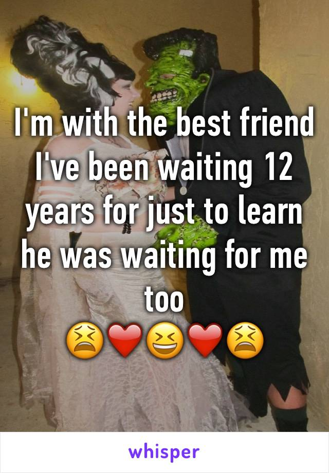 I'm with the best friend I've been waiting 12 years for just to learn he was waiting for me too  😫❤️😆❤️😫