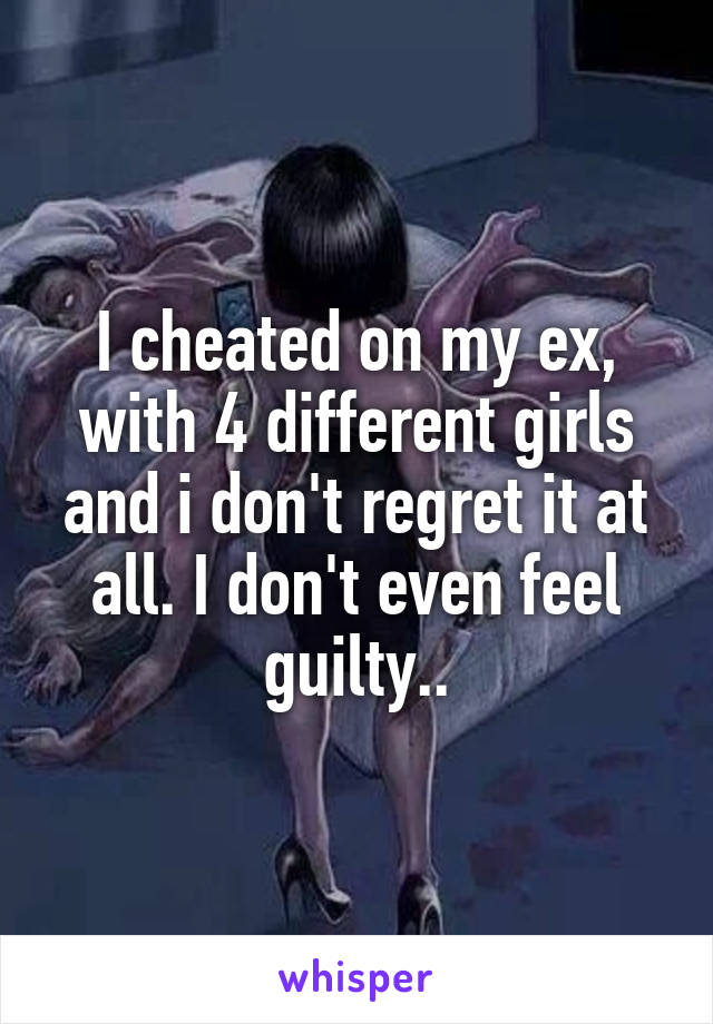 I cheated on my ex, with 4 different girls and i don't regret it at all. I don't even feel guilty..