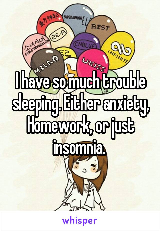 I have so much trouble sleeping. Either anxiety, Homework, or just insomnia.