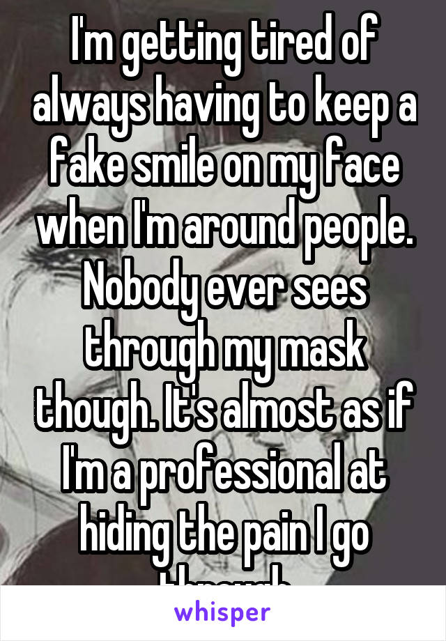 I'm getting tired of always having to keep a fake smile on my face when I'm around people. Nobody ever sees through my mask though. It's almost as if I'm a professional at hiding the pain I go through