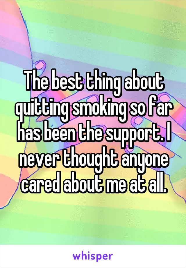 The best thing about quitting smoking so far has been the support. I never thought anyone cared about me at all.