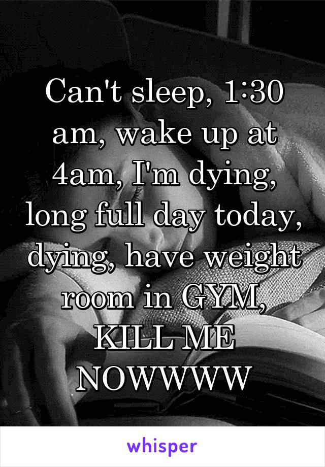 Can't sleep, 1:30 am, wake up at 4am, I'm dying, long full day today, dying, have weight room in GYM, KILL ME NOWWWW