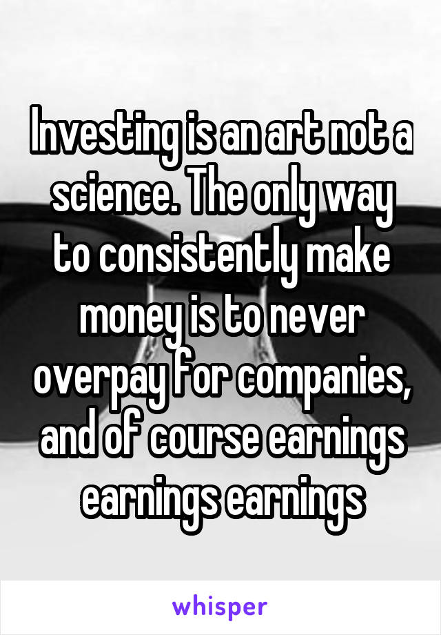 Investing is an art not a science. The only way to consistently make money is to never overpay for companies, and of course earnings earnings earnings