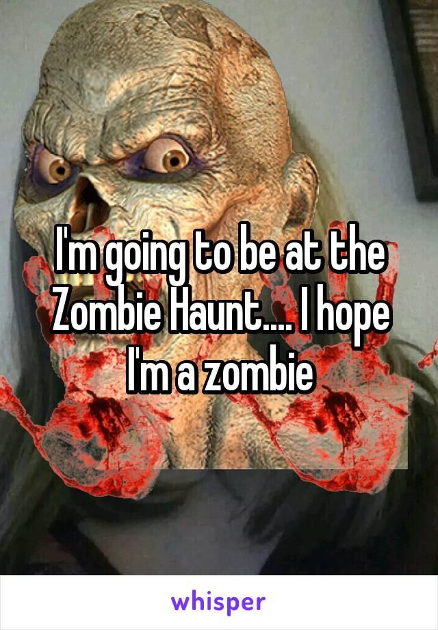 I'm going to be at the Zombie Haunt.... I hope I'm a zombie