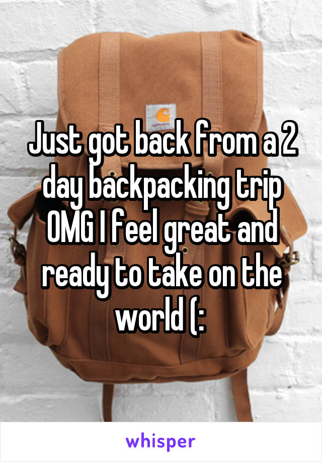 Just got back from a 2 day backpacking trip OMG I feel great and ready to take on the world (:
