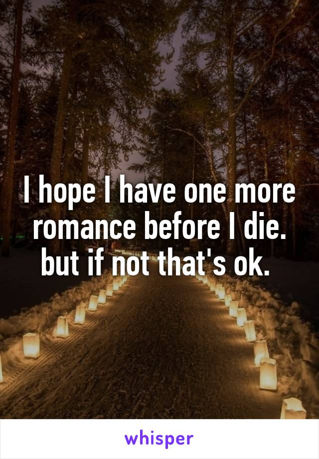 I hope I have one more romance before I die. but if not that's ok.
