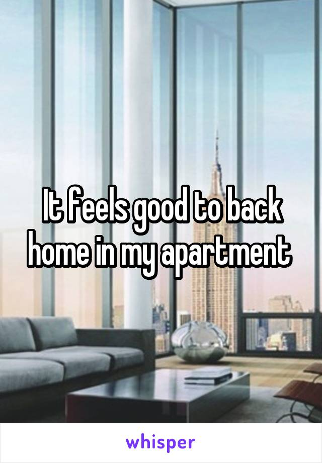 It feels good to back home in my apartment