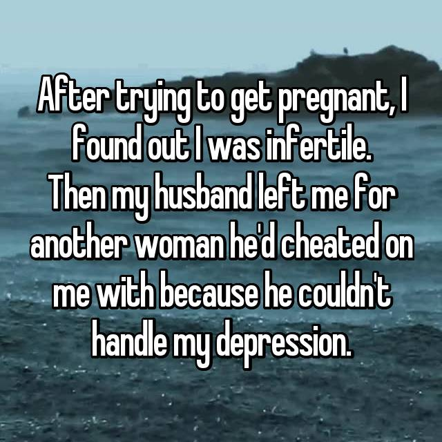 After trying to get pregnant, I found out I was infertile. Then my husband left me for another woman he'd cheated on me with because he couldn't handle my depression.