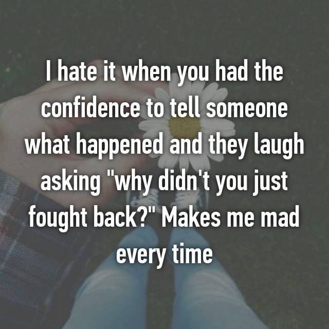 "I hate it when you had the confidence to tell someone what happened and they laugh asking ""why didn't you just fought back?"" Makes me mad every time"