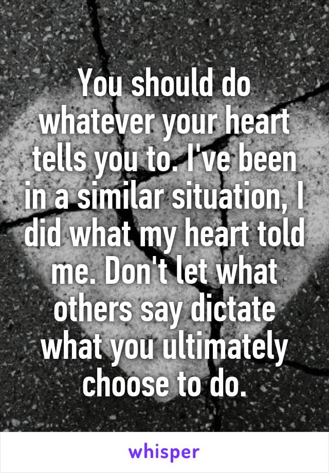 You should do whatever your heart tells you to. I've been in a similar situation, I did what my heart told me. Don't let what others say dictate what you ultimately choose to do.