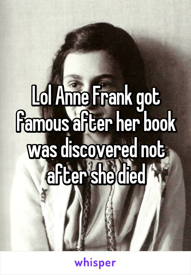 Lol Anne Frank got famous after her book was discovered not after she died