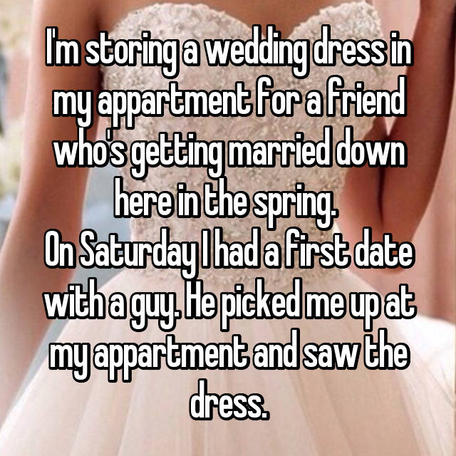 I'm storing a wedding dress in my appartment for a friend who's getting married down here in the spring.  On Saturday I had a first date with a guy. He picked me up at my appartment and saw the dress.