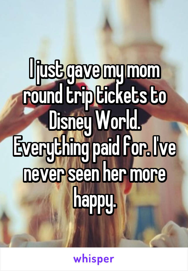 I just gave my mom round trip tickets to Disney World. Everything paid for. I've never seen her more happy.