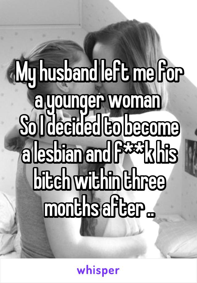 My husband left me for a younger woman