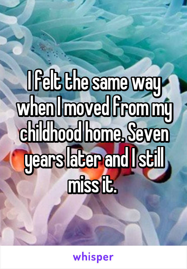 I felt the same way when I moved from my childhood home. Seven years later and I still miss it.