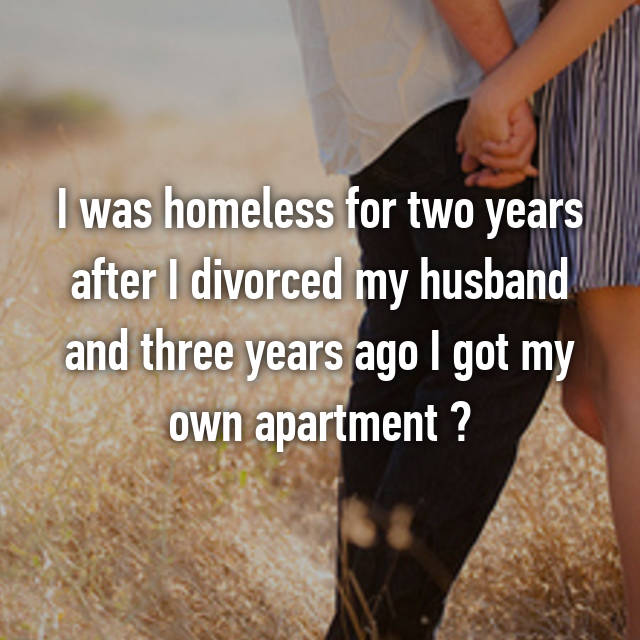 I was homeless for two years after I divorced my husband and three years ago I got my own apartment ☺