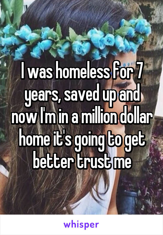 I was homeless for 7 years, saved up and now I'm in a million dollar home it's going to get better trust me