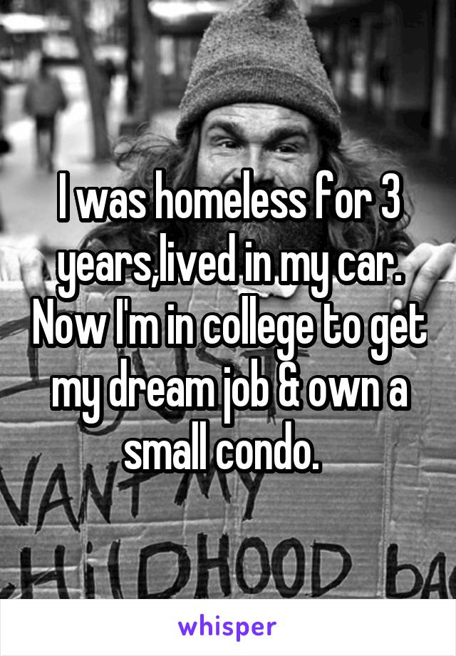 I was homeless for 3 years,lived in my car. Now I'm in college to get my dream job & own a small condo.