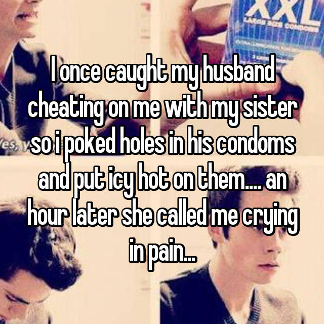I once caught my husband cheating on me with my sister so i poked holes in his condoms and put icy hot on them.... an hour later she called me crying in pain...