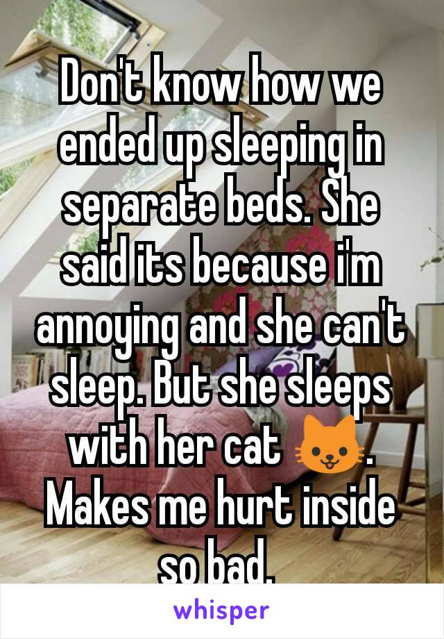 Don't know how we ended up sleeping in separate beds. She said its because i'm annoying and she can't sleep. But she sleeps with her cat 🐱.  Makes me hurt inside so bad.