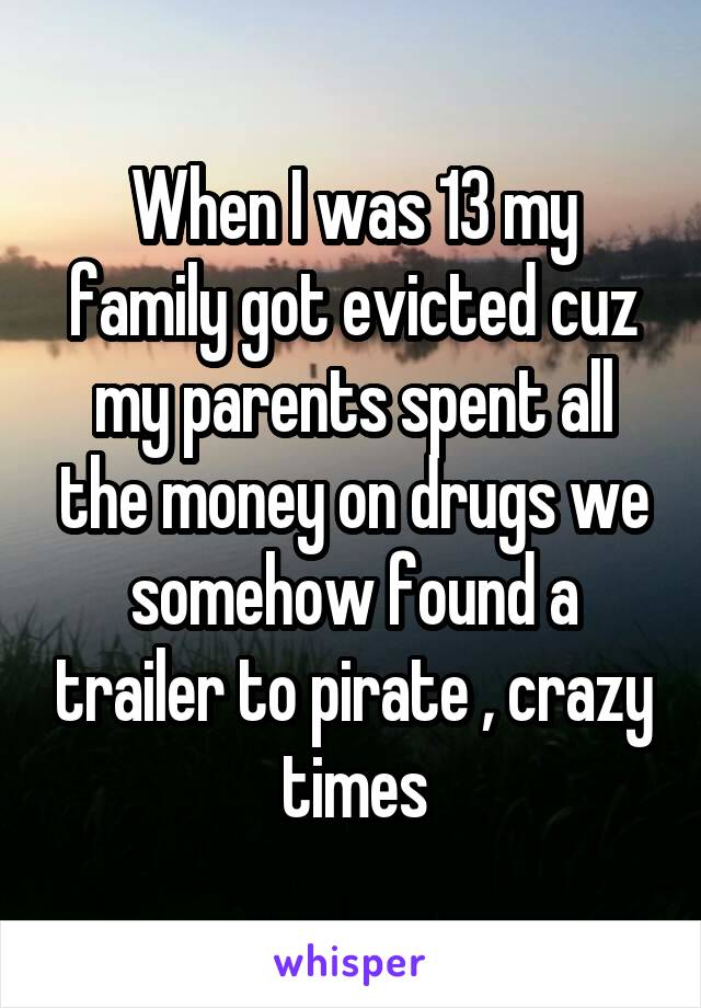 When I was 13 my family got evicted cuz my parents spent all the money on drugs we somehow found a trailer to pirate , crazy times