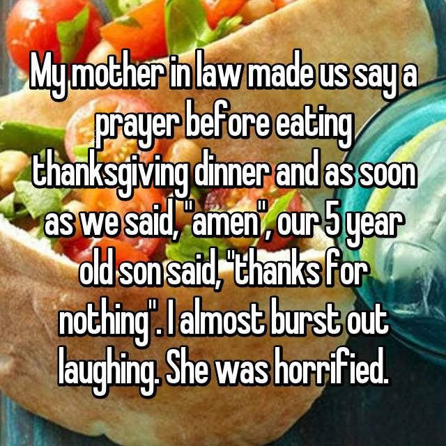 "My mother in law made us say a prayer before eating thanksgiving dinner and as soon as we said, ""amen"", our 5 year old son said, ""thanks for nothing"". I almost burst out laughing. She was horrified."