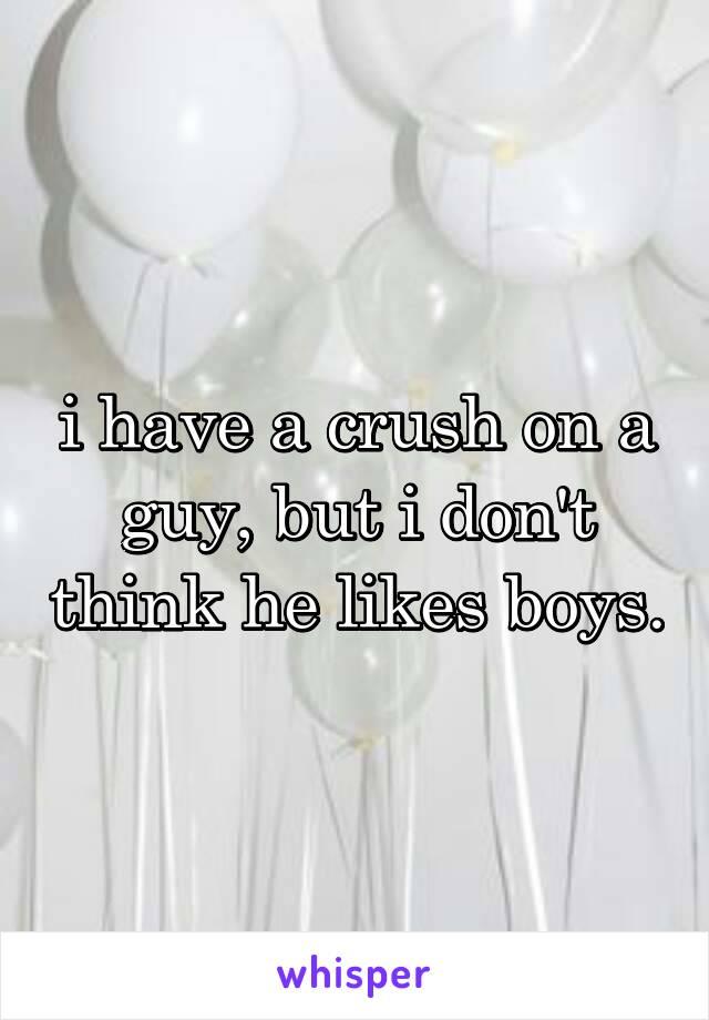 i have a crush on a guy, but i don't think he likes boys.