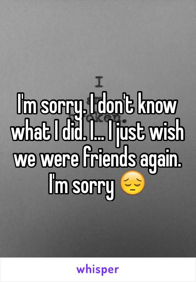 I'm sorry. I don't know what I did. I... I just wish we were friends again. I'm sorry 😔