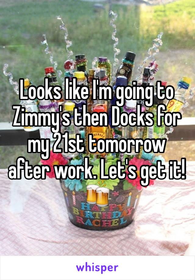 Looks like I'm going to Zimmy's then Docks for my 21st tomorrow after work. Let's get it! 🍻
