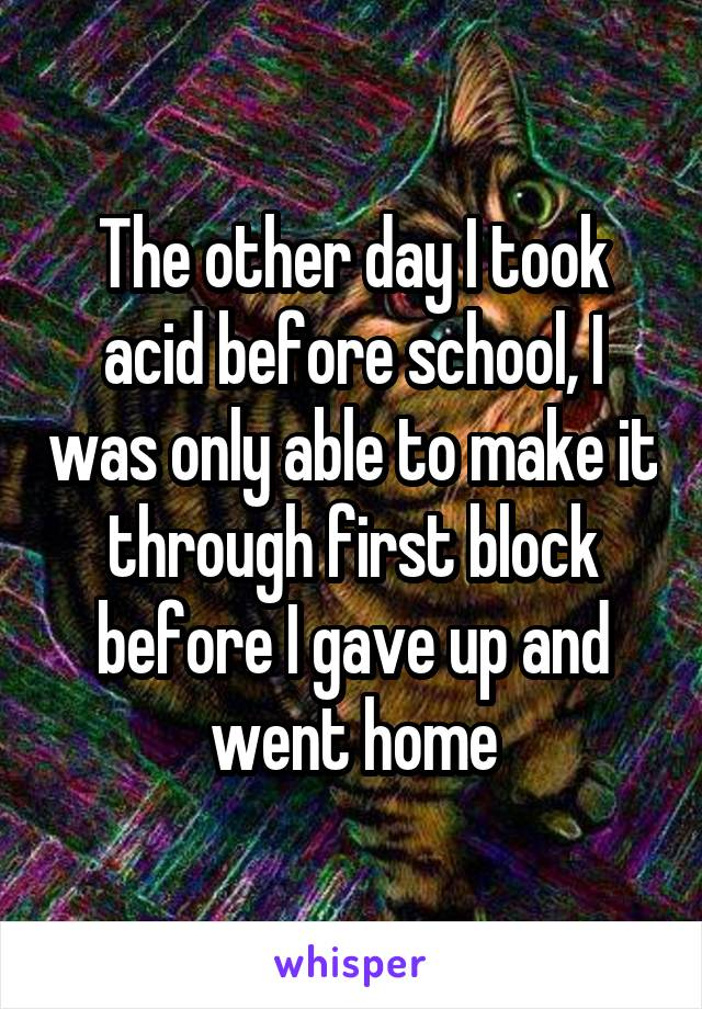 The other day I took acid before school, I was only able to make it through first block before I gave up and went home