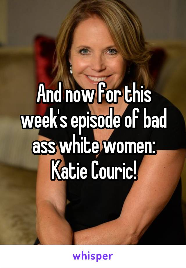And now for this week's episode of bad ass white women: Katie Couric!