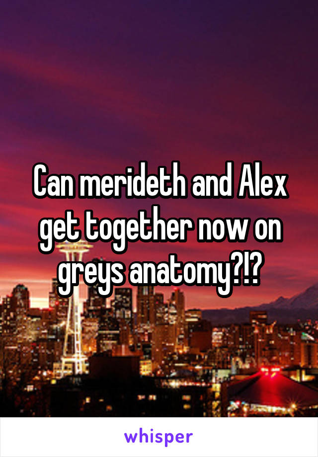 Can merideth and Alex get together now on greys anatomy?!?