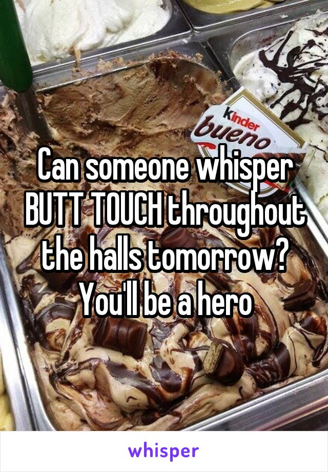 Can someone whisper BUTT TOUCH throughout the halls tomorrow? You'll be a hero