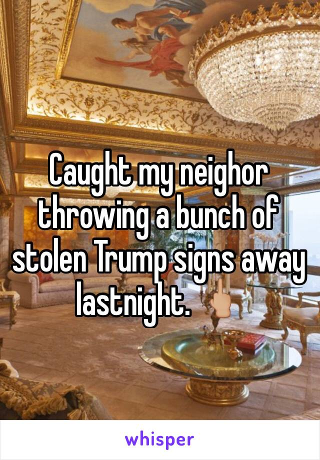 Caught my neighor throwing a bunch of stolen Trump signs away lastnight. 🖕🏼