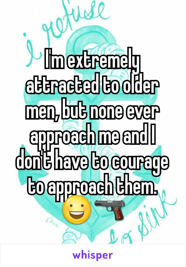 I'm extremely attracted to older men, but none ever approach me and I don't have to courage to approach them.        😃🔫