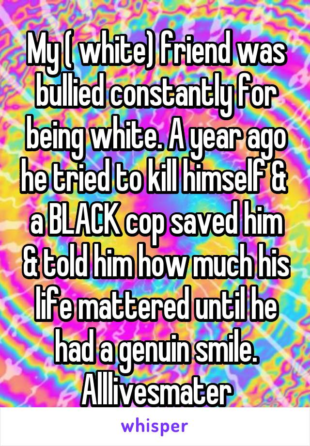 My ( white) friend was bullied constantly for being white. A year ago he tried to kill himself &  a BLACK cop saved him & told him how much his life mattered until he had a genuin smile. Alllivesmater