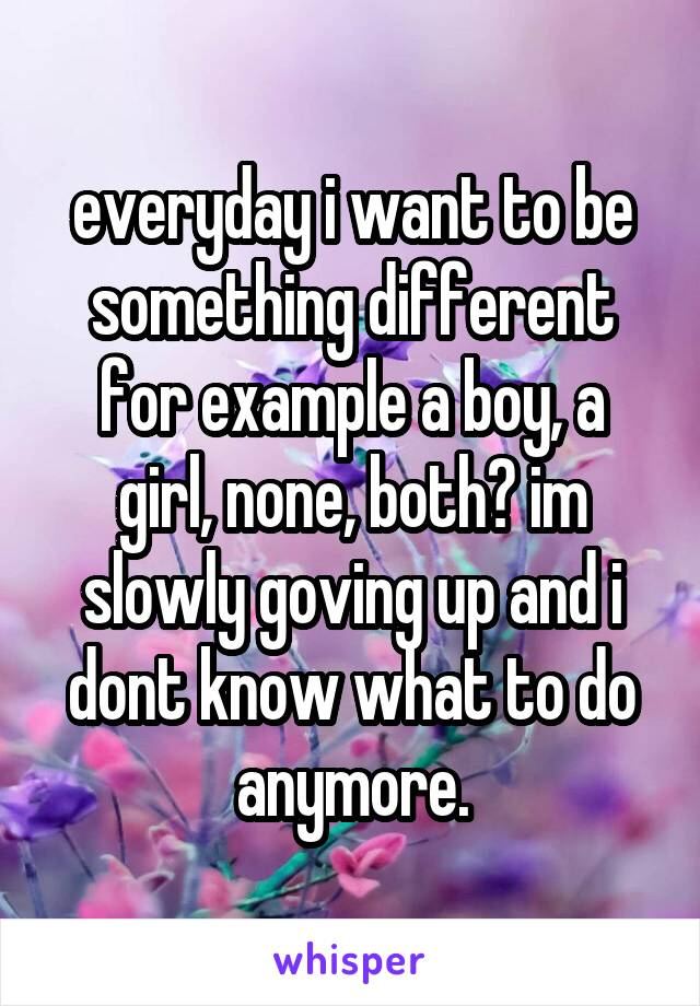 everyday i want to be something different for example a boy, a girl, none, both? im slowly goving up and i dont know what to do anymore.