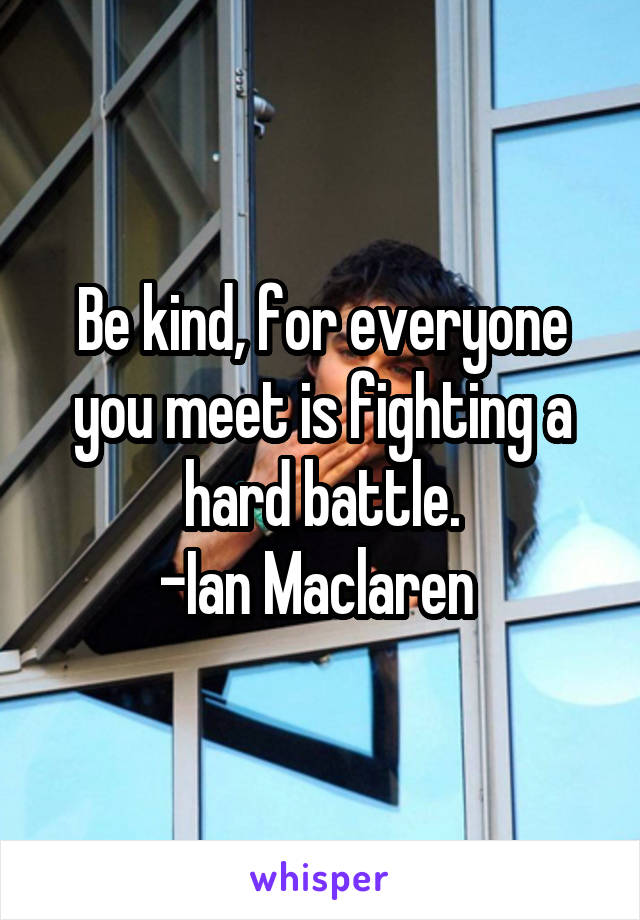 Be kind, for everyone you meet is fighting a hard battle. -Ian Maclaren