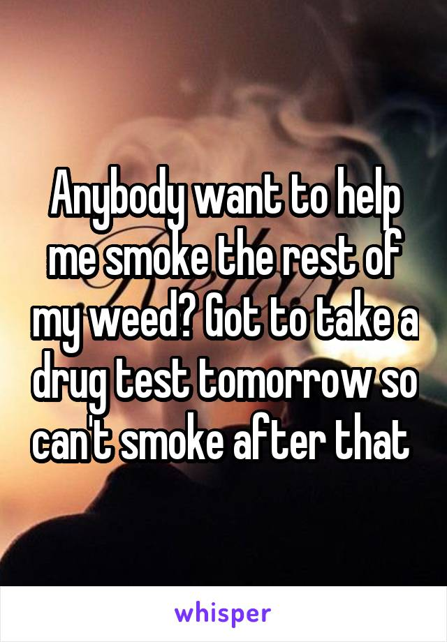 Anybody want to help me smoke the rest of my weed? Got to take a drug test tomorrow so can't smoke after that