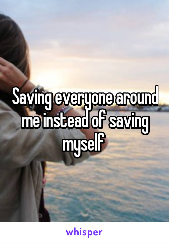 Saving everyone around me instead of saving myself