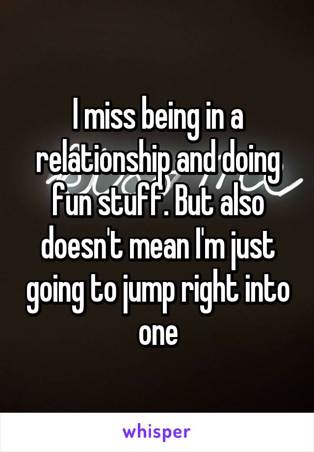 I miss being in a relationship and doing fun stuff. But also doesn't mean I'm just going to jump right into one