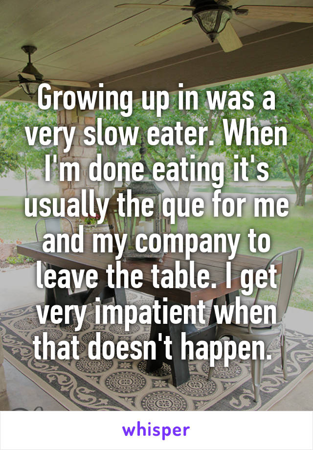 Growing up in was a very slow eater. When I'm done eating it's usually the que for me and my company to leave the table. I get very impatient when that doesn't happen.