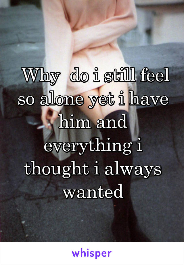 Why  do i still feel so alone yet i have him and everything i thought i always wanted