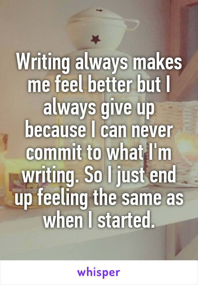 Writing always makes me feel better but I always give up because I can never commit to what I'm writing. So I just end up feeling the same as when I started.