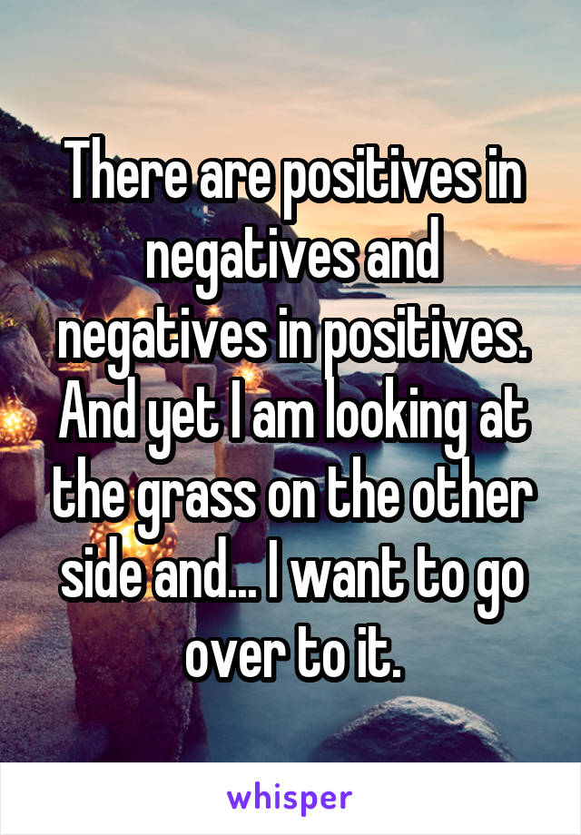 There are positives in negatives and negatives in positives. And yet I am looking at the grass on the other side and... I want to go over to it.